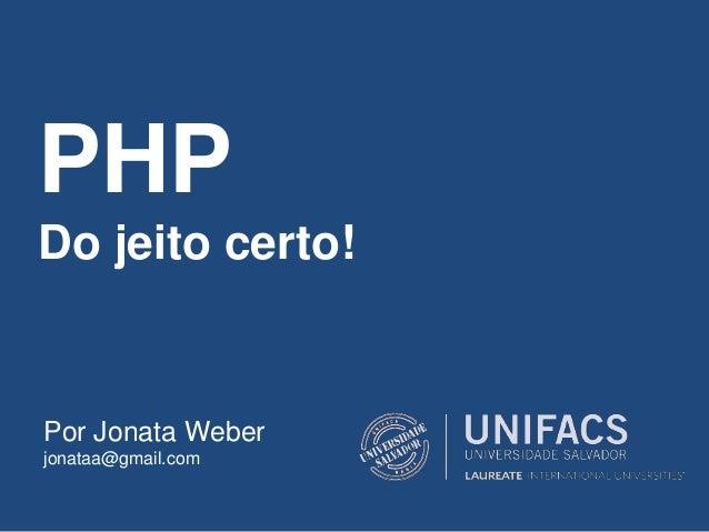 PHP Do jeito certo! Por Jonata Weber jonataa@gmail.com