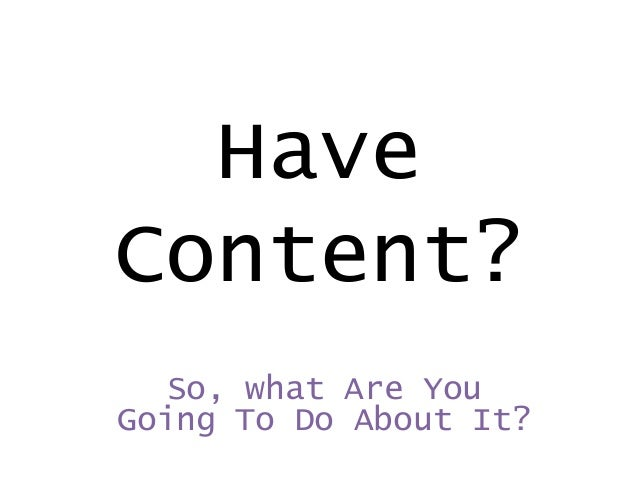 Have Content? So, what Are You Going To Do About It?