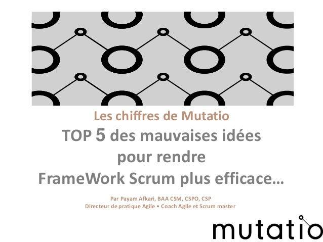 Les chiffres de Mutatio TOP 5 des mauvaises idées pour rendre FrameWork Scrum plus efficace… Par Payam Afkari, BAA CSM, CS...