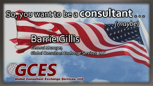 So, you want to be a consultant . . . . . . (maybe) Barrie Gillis General Manager, Global Consultant Exchange Services, LLC