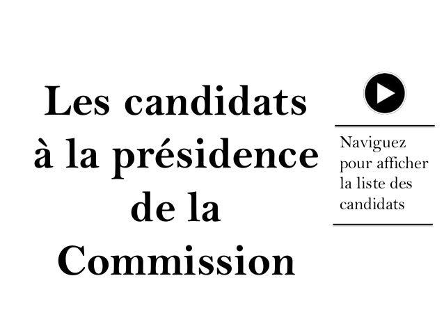 Les candidats à la présidence de la Commission  Naviguez pour afficher la liste des candidats