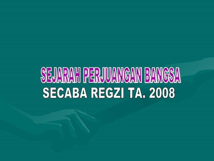 SEJARAH PERJUANGAN BANGSA SECABA REGZI TA. 2008