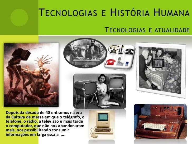 T ECNOLOGIAS E H ISTÓRIA H UMANA                                              T ECNOLOGIAS E ATUALIDADEDepois da década de...