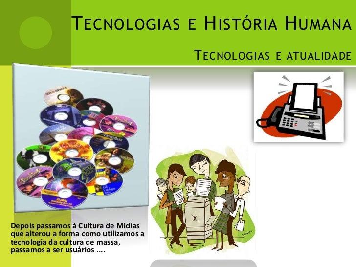 T ECNOLOGIAS E H ISTÓRIA H UMANA                                        T ECNOLOGIAS E ATUALIDADEDepois passamos à Cultura...