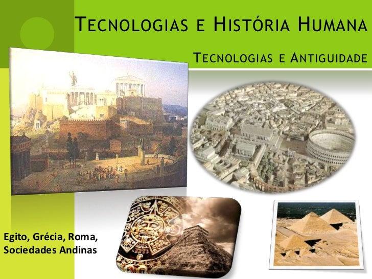 T ECNOLOGIAS E H ISTÓRIA H UMANA                          T ECNOLOGIAS E A NTIGUIDADEEgito, Grécia, Roma,Sociedades Andinas
