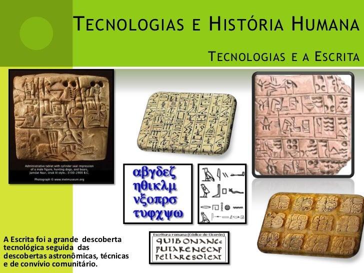 T ECNOLOGIAS E H ISTÓRIA H UMANA                                     T ECNOLOGIAS E A E SCRITAA Escrita foi a grande desco...