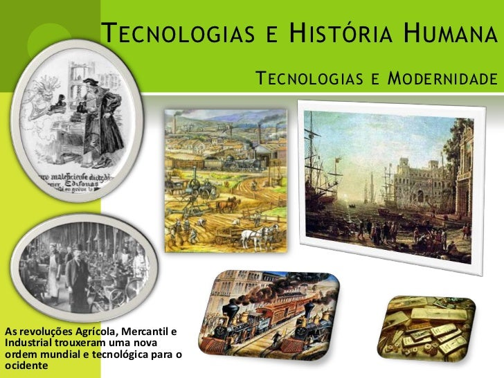 T ECNOLOGIAS E H ISTÓRIA H UMANA                                      T ECNOLOGIAS E M ODERNIDADEAs revoluções Agrícola, M...