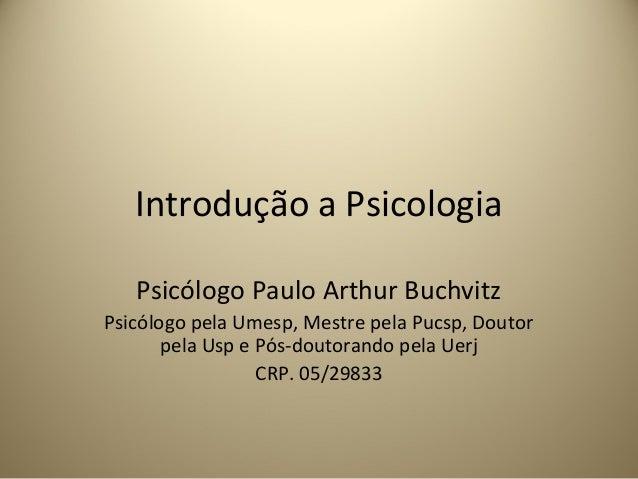 Introdução a PsicologiaPsicólogo Paulo Arthur BuchvitzPsicólogo pela Umesp, Mestre pela Pucsp, Doutorpela Usp e Pós-doutor...