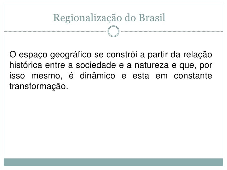 Regionalização do Brasil<br />O espaço geográfico se constrói a partir da relação histórica entre a sociedade e a natureza...