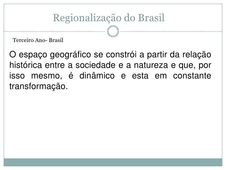 Regionalização do Brasil<br />Terceiro Ano- Brasil<br />O espaço geográfico se constrói a partir da relação histórica entr...