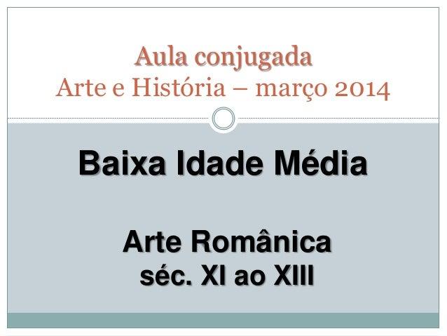 Baixa Idade Média Arte Românica séc. XI ao XIII Aula conjugada Arte e História – março 2014