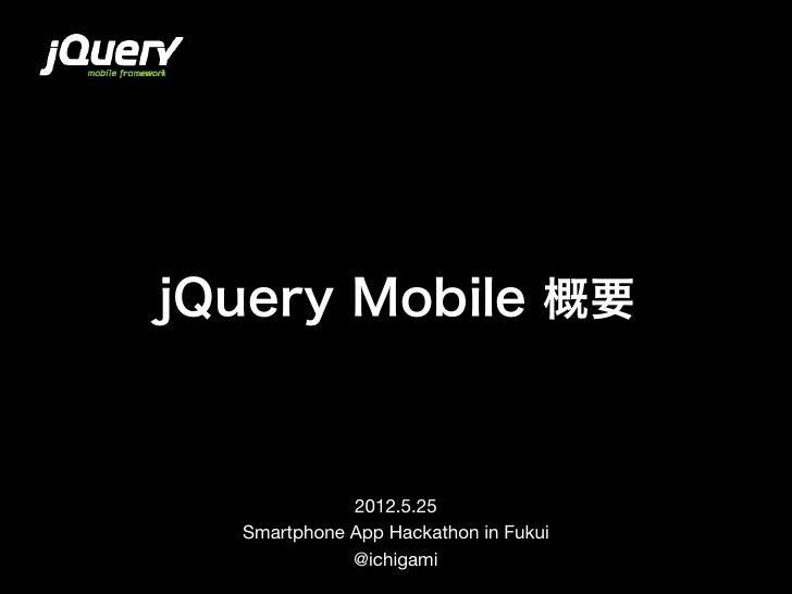 jQuery Mobile 概要             2012.5.25  Smartphone App Hackathon in Fukui             @ichigami