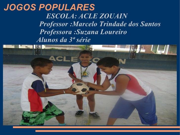 JOGOS POPULARES <ul><ul><li>ESCOLA: ACLE ZOUAIN  </li></ul></ul><ul><ul><li>Professor :Marcelo Trindade dos Santos </li></...
