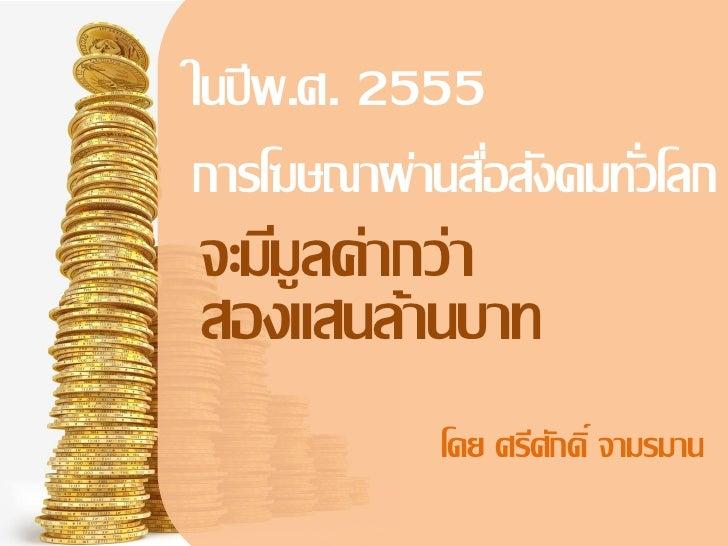 ในปี พ.ศ. 2555การโฆษณาผ่านสือสังคมทัวโลก               ่      ่จะมีมูลค่ากว่าสองแสนล้านบาท            โดย ศรีศกดิ์ จามรมาน...