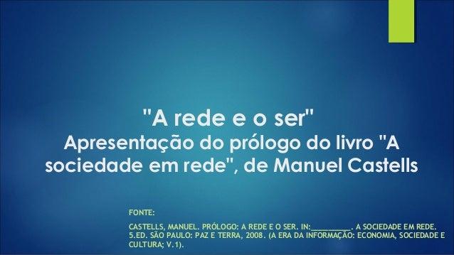 """""""A rede e o ser"""" Apresentação do prólogo do livro """"A sociedade em rede"""", de Manuel Castells FONTE: CASTELLS, MANUEL. PRÓLO..."""
