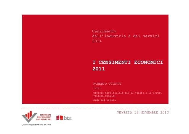 Censimento dell'industria e dei servizi 2011  I CENSIMENTI ECONOMICI 2011 ROBERTO COLOTTI ISTAT Ufficio territoriale per i...