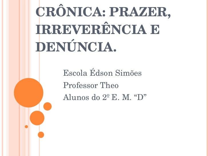 """CRÔNICA: PRAZER, IRREVERÊNCIA E DENÚNCIA. Escola Édson Simões Professor Theo Alunos do 2º E. M. """"D"""""""