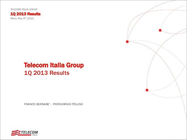 TELECOM ITALIA GROUP 1Q 2013 Results Milan, May 9th, 2013 Telecom Italia Group 1Q 2013 Results FRANCO BERNABE' - PIERGIORG...