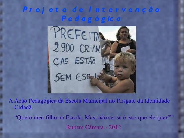 """Projeto de Intervenção Pedagógica <ul>A Ação Pedagógica da Escola Municipal no Resgate da Identidade Cidadã. """" Quero meu f..."""