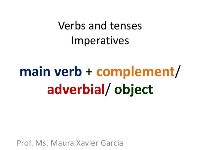 Verbs and tenses Imperatives main verb + complement/ adverbial/ object Prof. Ms. Maura Xavier Garcia