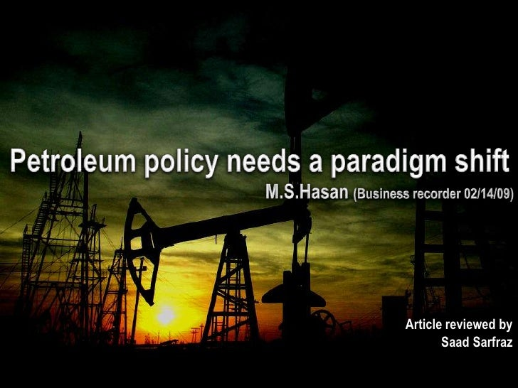 Petroleum policy needs a paradigm shift<br />M.S.Hasan(Business recorder 02/14/09)<br />Article reviewed by  <br />SaadSar...