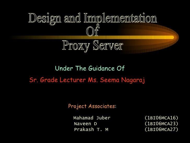 Design and Implementation  Of Proxy Server Under The Guidance Of Sr. Grade Lecturer Ms. Seema Nagaraj Project Associates :...