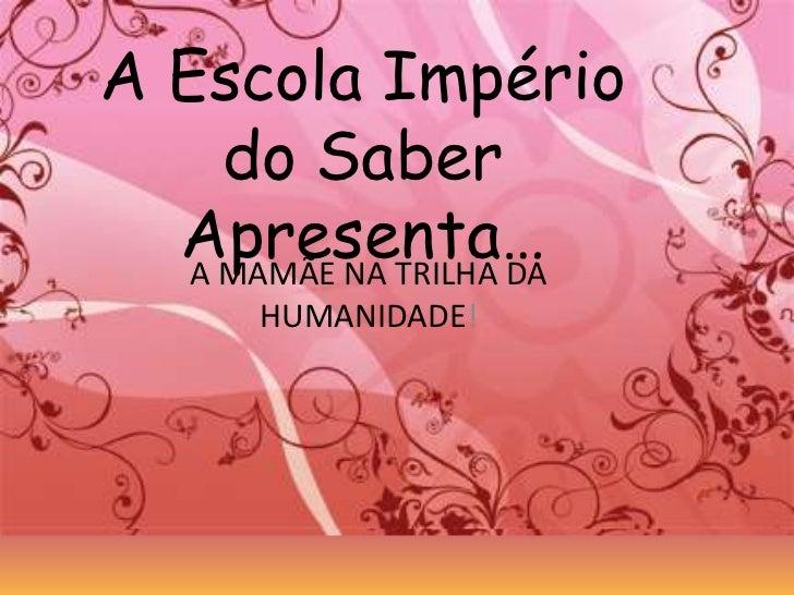 A EscolaImpério do SaberApresenta…<br />A MAMÃE NA TRILHA DA HUMANIDADE!<br />