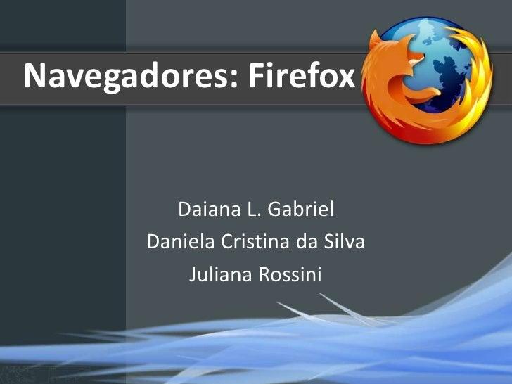 Navegadores: Firefox          Daiana L. Gabriel       Daniela Cristina da Silva           Juliana Rossini