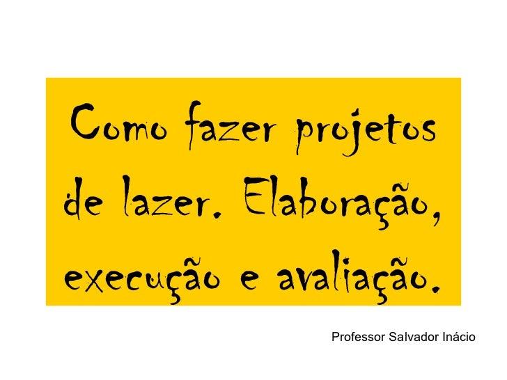 Como fazer projetosde lazer. Elaboração,execução e avaliação.              Professor Salvador Inácio