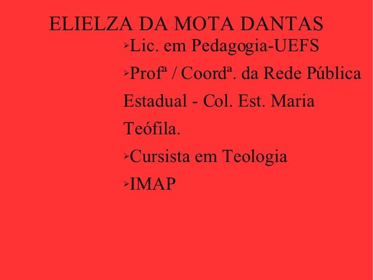 ELIELZA DA MOTA DANTAS <ul><li>Lic. em Pedagogia-UEFS </li></ul><ul><li>Profª / Coordª. da Rede Pública Estadual - Col. Es...