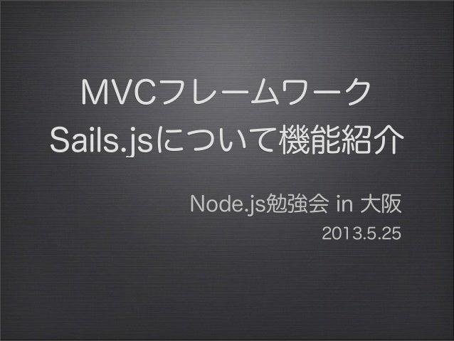 MVCフレームワークSails.jsについて機能紹介Node.js勉強会 in 大阪2013.5.25