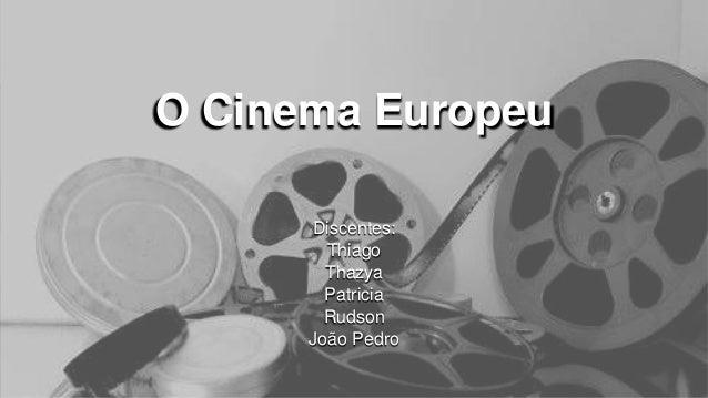 O Cinema Europeu Discentes: Thiago Thazya Patricia Rudson João Pedro