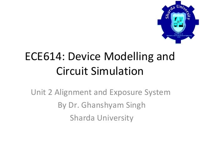 ECE614: Device Modelling and Circuit Simulation Unit 2 Alignment and Exposure System By Dr. Ghanshyam Singh Sharda Univers...