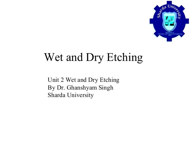 Wet and Dry Etching Unit 2 Wet and Dry Etching By Dr. Ghanshyam Singh Sharda University