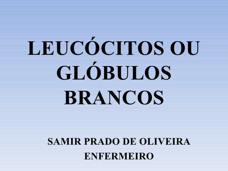 LEUCÓCITOS OU GLÓBULOS BRANCOS SAMIR PRADO DE OLIVEIRA ENFERMEIRO