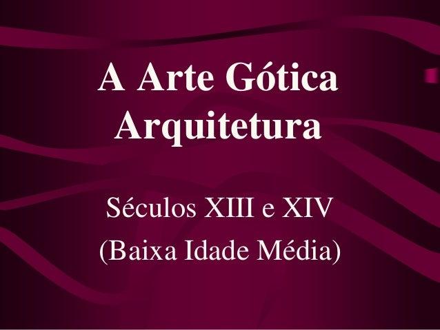 A Arte Gótica Arquitetura Séculos XIII e XIV (Baixa Idade Média)