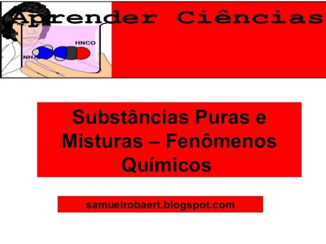 Substâncias Puras eMisturas – FenômenosQuímicossamuelrobaert.blogspot.com
