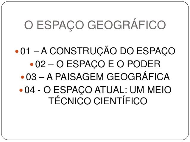 O ESPAÇO GEOGRÁFICO 01 – A CONSTRUÇÃO DO ESPAÇO 02 – O ESPAÇO E O PODER 03 – A PAISAGEM GEOGRÁFICA 04 - O ESPAÇO ATUAL...