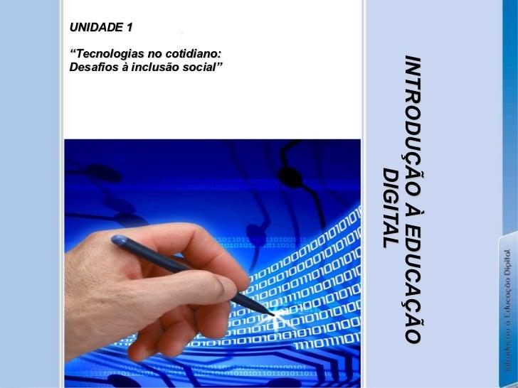 """INTRODUÇÃO À EDUCAÇÃO DIGITAL UNIDADE 1  """" Tecnologias no cotidiano: Desafios à inclusão social"""""""