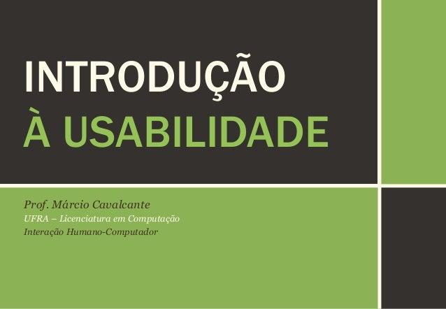 INTRODUÇÃO À USABILIDADE Prof. Márcio Cavalcante UFRA – Licenciatura em Computação Interação Humano-Computador
