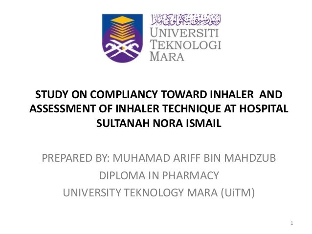 STUDY ON COMPLIANCY TOWARD INHALER AND ASSESSMENT OF INHALER TECHNIQUE AT HOSPITAL SULTANAH NORA ISMAIL PREPARED BY: MUHAM...