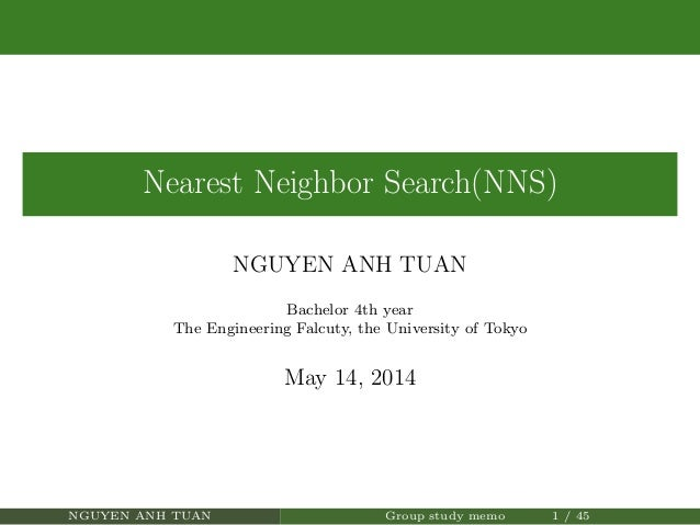 Nearest Neighbor Search(NNS) NGUYEN ANH TUAN Bachelor 4th year The Engineering Falcuty, the University of Tokyo May 14, 20...