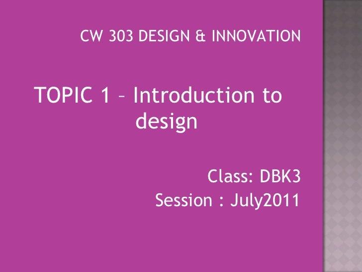 <ul><li>CW 303 DESIGN & INNOVATION </li></ul><ul><li>TOPIC 1 – Introduction to  design </li></ul><ul><li>Class: DBK3 </li>...