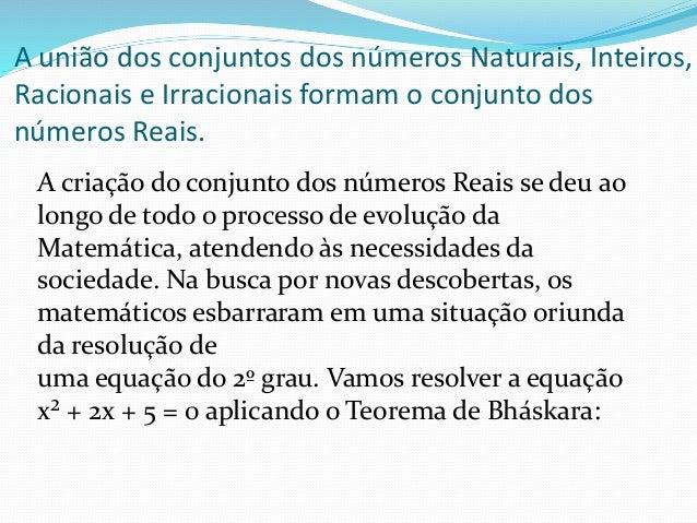 A união dos conjuntos dos números Naturais, Inteiros, Racionais e Irracionais formam o conjunto dos números Reais. A criaç...