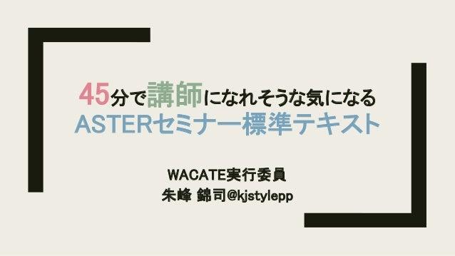 45分で講師になれそうな気になる ASTERセミナー標準テキスト WACATE実行委員 朱峰 錦司@kjstylepp
