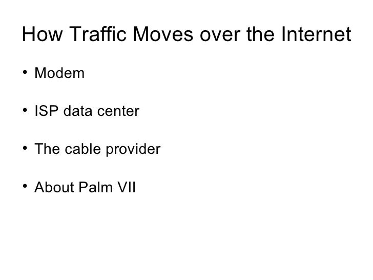 How Traffic Moves over the Internet●    Modem●    ISP data center●    The cable provider●    About Palm VII