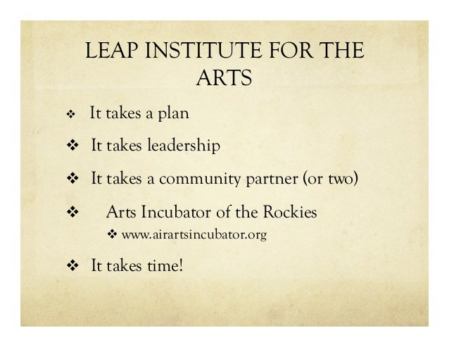 LEAP INSTITUTE FOR THE ARTS v  It takes a plan v  It takes leadership v  It takes a community partner (or two) v  Arts...