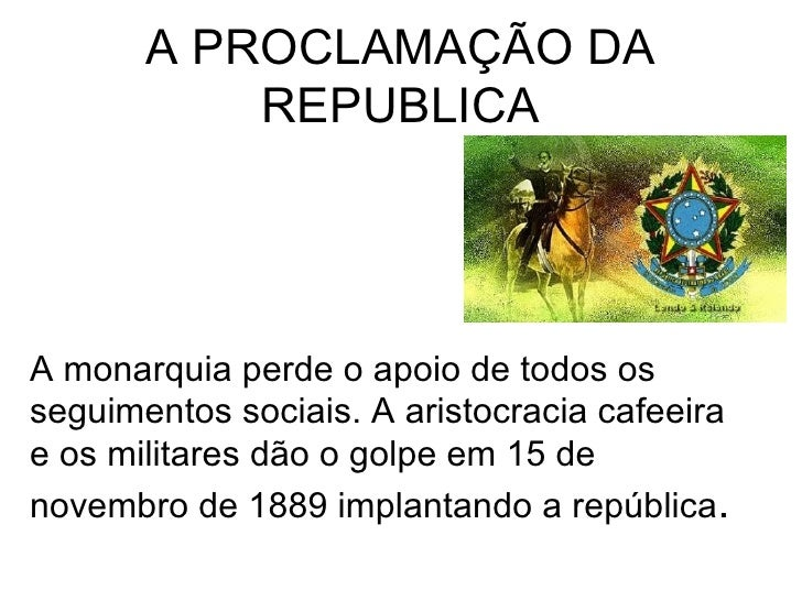 A PROCLAMAÇÃO DA REPUBLICA A monarquia perde o apoio de todos os seguimentos sociais. A aristocracia cafeeira e os militar...