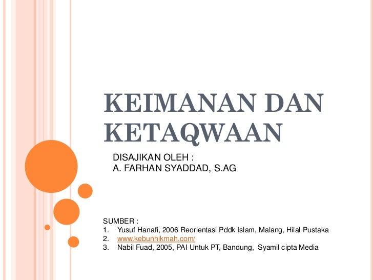 KEIMANAN DANKETAQWAAN  DISAJIKAN OLEH :  A. FARHAN SYADDAD, S.AGSUMBER :1. Yusuf Hanafi, 2006 Reorientasi Pddk Islam, Mala...