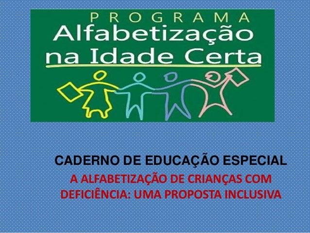CADERNO DE EDUCAÇÃO ESPECIAL A ALFABETIZAÇÃO DE CRIANÇAS COM DEFICIÊNCIA: UMA PROPOSTA INCLUSIVA